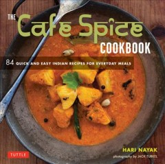 The Cafe Spice cookbook : 84 quick and easy Indian recipes for everyday meals / Hari Nayak ; photography by Jack Turkel. - Hari Nayak ; photography by Jack Turkel.