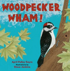 Woodpecker wham! /  April Pulley Sayre ; illustrated by Steve Jenkins. - April Pulley Sayre ; illustrated by Steve Jenkins.