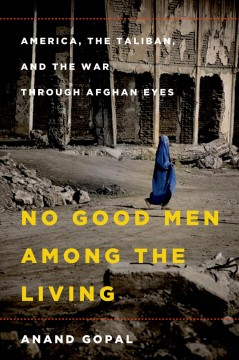 No good men among the living : America, the Taliban, and the war through Afghan eyes - Anand Gopal.