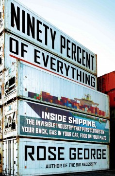 Ninety percent of everything : inside shipping, the invisible industry that puts clothes on your back, gas in your car, and food on your plate / Rose George.