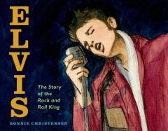 Elvis : the story of the rock and roll King / Bonnie Christensen. - Bonnie Christensen.