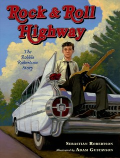 Rock & roll highway : the Robbie Robertson story - Sebastian Robertson ; illustrated by Adam Gustavson.