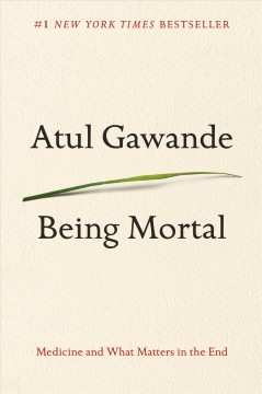 Being mortal : medicine and what matters in the end - Atul Gawande.