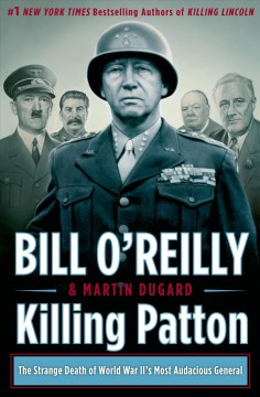 Killing Patton : the strange death of World War II's most audacious general - Bill O'Reilly and Martin Dugard.