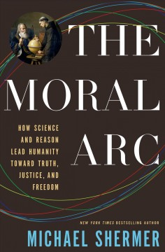 The moral arc : how science and reason lead humanity toward truth, justice, and freedom / Michael Shermer. - Michael Shermer.