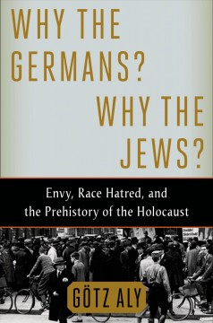 Why the Germans? Why the Jews? : envy, race hatred, and the prehistory of the Holocaust - Götz Aly ; translated by Jefferson Chase.