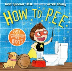 How to pee : potty training for boys / Todd Spector, M.D. ; illustrated by Arree Chung. - Todd Spector, M.D. ; illustrated by Arree Chung.