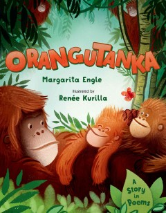 Orangutanka : a story in poems / Margarita Engle ; illustrated by Renée Kurilla. - Margarita Engle ; illustrated by Renée Kurilla.