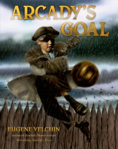 Arcady's goal - written and illustrated by Eugene Yelchin.