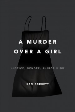 Murder over a Girl : Justice, Gender, Junior High