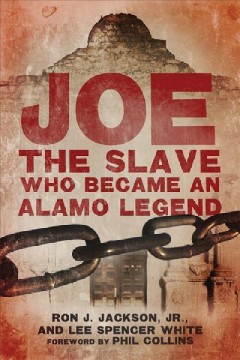 Joe, the slave who became an Alamo legend /  Ron J. Jackson, Jr. and Lee Spencer White ; foreword by Phil Collins. - Ron J. Jackson, Jr. and Lee Spencer White ; foreword by Phil Collins.