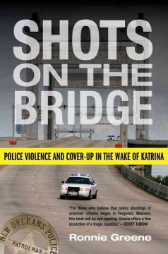 Shots on the bridge : police violence and cover-up in the wake of Katrina / Ronnie Greene. - Ronnie Greene.