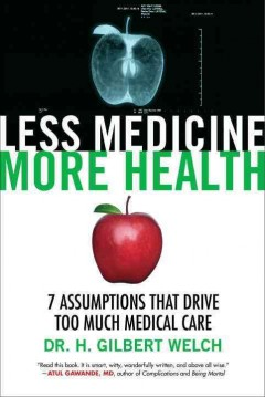 Less medicine, more health : 7 assumptions that drive too much medical care / Dr. H. Gilbert Welch. - Dr. H. Gilbert Welch.