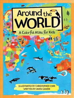 Around the world : a colorful atlas for kids / illustrated by Christopher Corr ; written by Anita Ganeri. - illustrated by Christopher Corr ; written by Anita Ganeri.