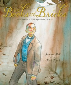 With books and bricks : how Booker T. Washington built a school - Suzanne Slade ; illustrated by Nicole Tadgell.