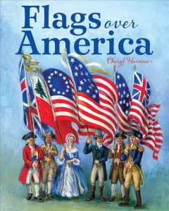 Flags over America : a star-spangled story - Cheryl Harness.