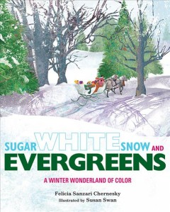 Sugar white snow and evergreens : a winter wonderland of color - by Felicia Sanzari Chernesky ; illustrated by Susan Swan.