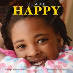 Show me happy /  Kathryn Madeline Allen ; photographs by Eric Futran. - Kathryn Madeline Allen ; photographs by Eric Futran.