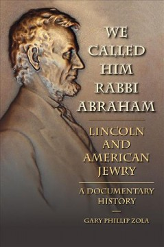 We Called Him Rabbi Abraham : Lincoln and American Jewry: A Documentary History