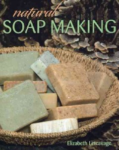 Natural soap making /  Elizabeth Letcavage, editor ; Melissa Harden, expert consultant ; photographs by Alan Wycheck.