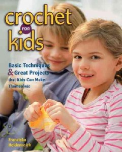 Crochet for kids : basic techniques and great projects that kids can make themselves - Franziska Heidenreich.