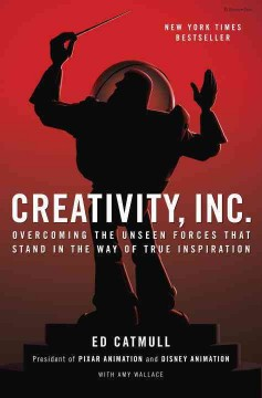 Creativity, Inc. : overcoming the unseen forces that stand in the way of true inspiration - Ed Catmull ; with Amy Wallace.
