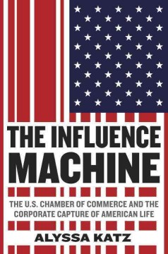 The influence machine : the U.S. Chamber of Commerce and the corporate capture of American life / Alyssa Katz. - Alyssa Katz.