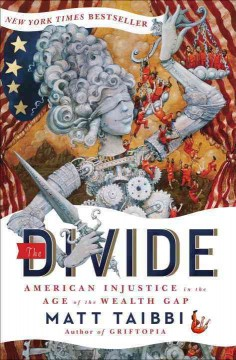 The divide : American injustice in the age of the wealth gap - Matt Taibbi ; illustrations by Molly Crabapple.