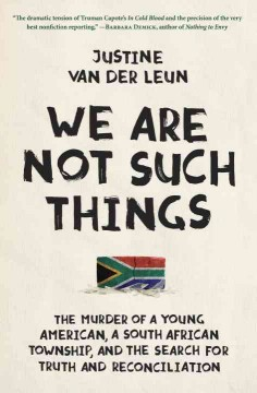 We Are Not Such Things : The Murder of a Young American, a South African Township, and the Search for Truth and Reconciliation