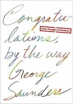 Congratulations, by the way : some thoughts on kindness - George Saunders ; illustrations by Chelsea Cardinal.