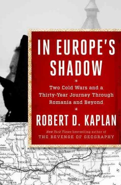 In Europe's shadow : two Cold Wars and a thirty-year journey through Romania and beyond / Robert D. Kaplan. - Robert D. Kaplan.