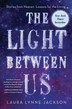 Light Between Us : Stories from Heaven. Lessons for the Living.