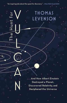 Hunt for Vulcan : . . . and How Albert Einstein Destroyed a Planet, Discovered Relativity, and Deciphered the Universe