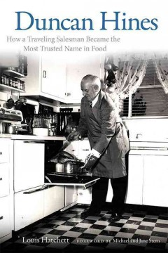 Duncan Hines : how a traveling salesman became the most trusted name in food - Lois Hatchett ; foreward by Michael and Jane Stern.