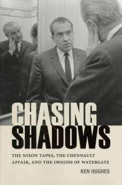 Chasing shadows : the Nixon tapes, the Chennault affair, and the origins of Watergate - Ken Hughes.