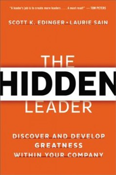 The hidden leader : discover and develop greatness within your company / Scott K. Edinger, Laurie Sain. - Scott K. Edinger, Laurie Sain.