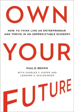 Own your future : how to think like an entrepreneur and thrive in an unpredictable economy - Paul B. Brown ; with Charles F. Kiefer and Leonard A. Schlesinger.