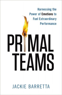 Primal teams : harnessing the power of emotions to fuel extraordinary performance - Jackie Barretta.