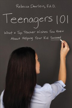 Teenagers 101 : what a top teacher wishes you knew about helping your kid succeed - Rebecca Deurlein, Ed.D.