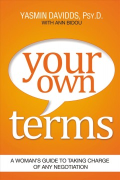 Your own terms : a woman's guide to taking charge of any negotiation / Yasmin Davidds, PsyD with Ann Bidou. - Yasmin Davidds, PsyD with Ann Bidou.