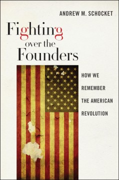 Fighting over the founders : how we remember the American Revolution / Andrew M. Schocket. - Andrew M. Schocket.