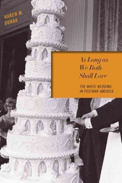As long as we both shall love : the white wedding in postwar America / Karen M. Dunak.