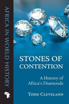 Stones of contention : a history of Africa's diamonds - Todd Cleveland.