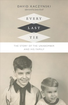 Every last tie : the story of the Unabomber and his family / David Kaczynski.
