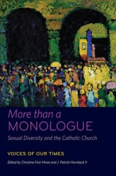 More than a monologue : sexual diversity and the Catholic Church. Volume I, Voices of our times - edited by Christine Firer Hinze and J. Patrick Hornbeck.