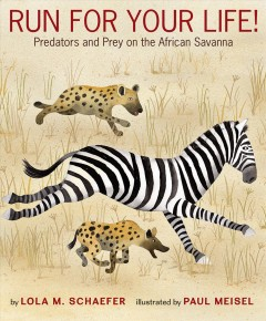 Run for your life! : predators and prey on the African savanna / by Lola M. Schaefer ; illustrated by Paul Meisel. - by Lola M. Schaefer ; illustrated by Paul Meisel.
