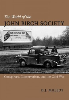 World of the John Birch Society : Conspiracy, Conservatism, and the Cold War