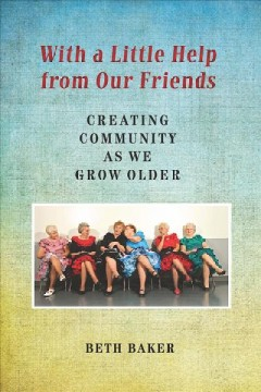 With a little help from our friends : creating community as we grow older - Beth Baker.