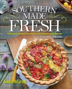 Southern made fresh : vibrant dishes rooted in homegrown flavor / Tasia Malakasis. - Tasia Malakasis.