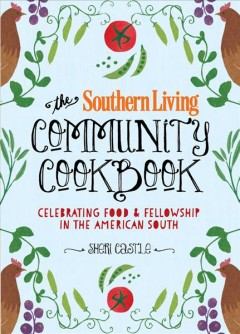 The Southern Living community cookbook : celebrating food & fellowship in the American south - Sheri Castle ; foreword by Matt Lee and Ted Lee.